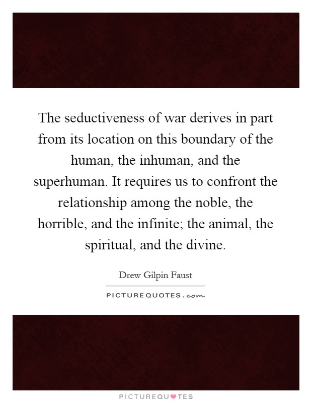 The seductiveness of war derives in part from its location on this boundary of the human, the inhuman, and the superhuman. It requires us to confront the relationship among the noble, the horrible, and the infinite; the animal, the spiritual, and the divine Picture Quote #1