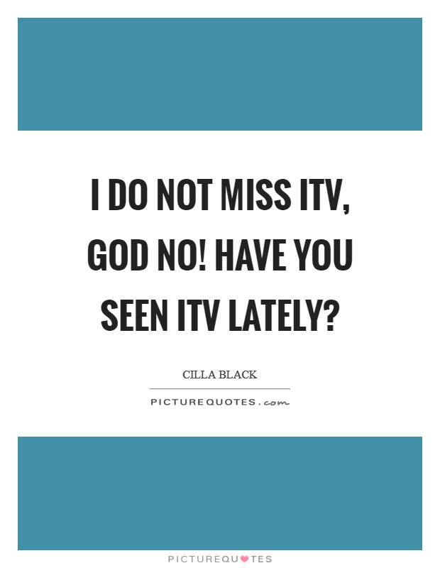 I do not miss ITV, God no! Have you seen ITV lately? Picture Quote #1