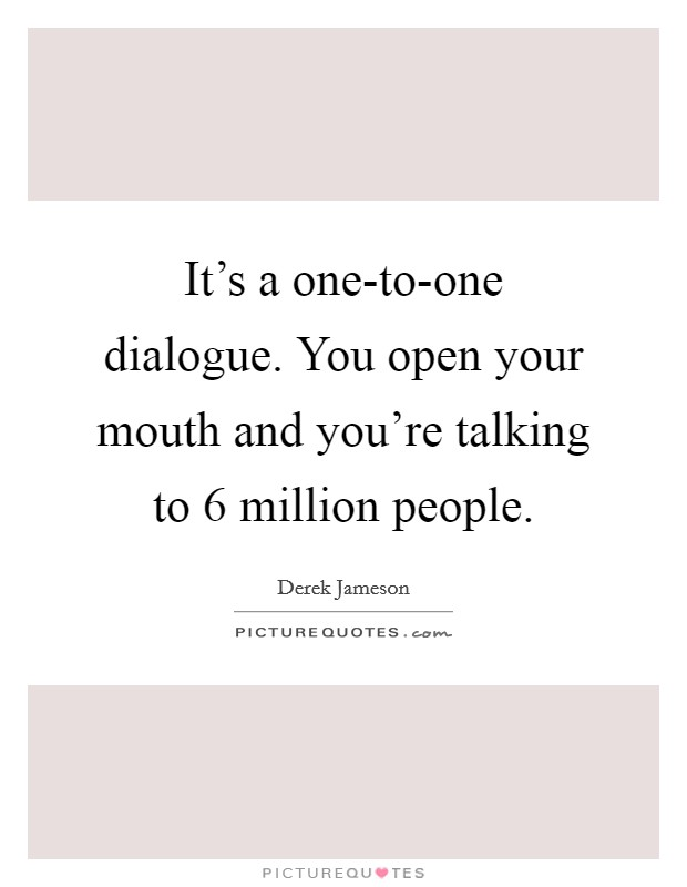 It's a one-to-one dialogue. You open your mouth and you're talking to 6 million people Picture Quote #1