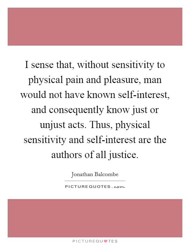 I sense that, without sensitivity to physical pain and pleasure, man would not have known self-interest, and consequently know just or unjust acts. Thus, physical sensitivity and self-interest are the authors of all justice Picture Quote #1