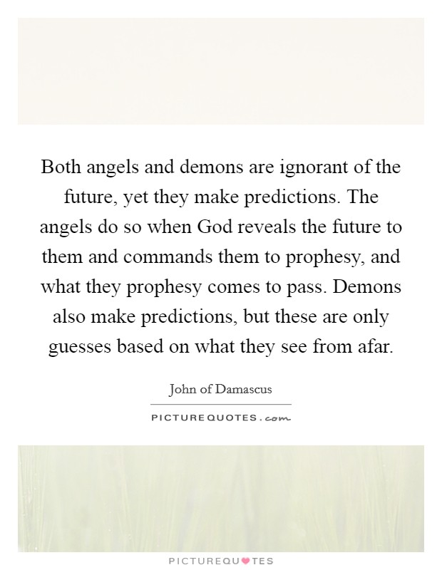 Both angels and demons are ignorant of the future, yet they make predictions. The angels do so when God reveals the future to them and commands them to prophesy, and what they prophesy comes to pass. Demons also make predictions, but these are only guesses based on what they see from afar Picture Quote #1