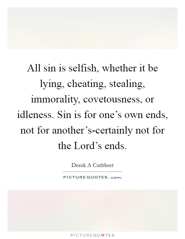 All sin is selfish, whether it be lying, cheating, stealing, immorality, covetousness, or idleness. Sin is for one's own ends, not for another's-certainly not for the Lord's ends Picture Quote #1