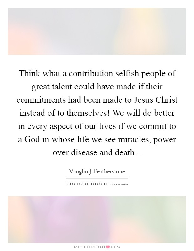 Think what a contribution selfish people of great talent could have made if their commitments had been made to Jesus Christ instead of to themselves! We will do better in every aspect of our lives if we commit to a God in whose life we see miracles, power over disease and death Picture Quote #1