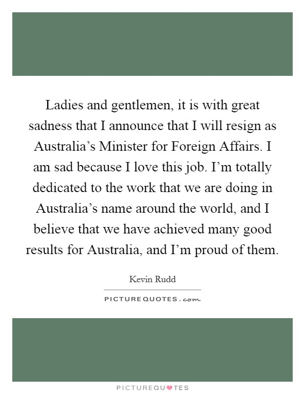 Ladies and gentlemen, it is with great sadness that I announce that I will resign as Australia's Minister for Foreign Affairs. I am sad because I love this job. I'm totally dedicated to the work that we are doing in Australia's name around the world, and I believe that we have achieved many good results for Australia, and I'm proud of them Picture Quote #1