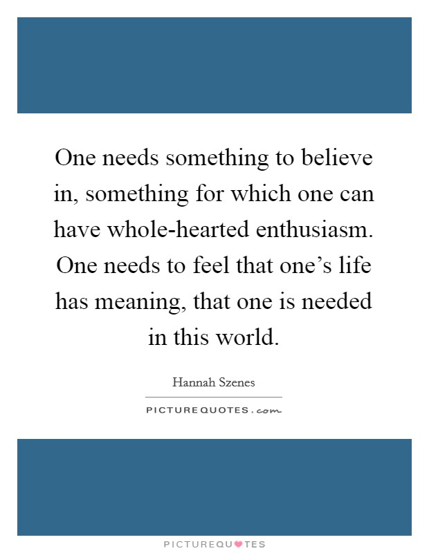 One needs something to believe in, something for which one can have whole-hearted enthusiasm. One needs to feel that one's life has meaning, that one is needed in this world Picture Quote #1