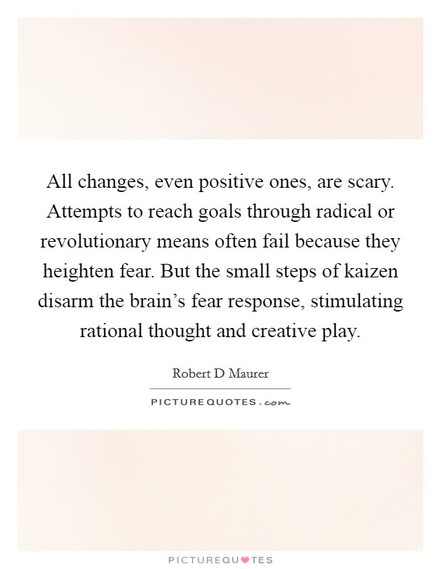 All changes, even positive ones, are scary. Attempts to reach goals through radical or revolutionary means often fail because they heighten fear. But the small steps of kaizen disarm the brain's fear response, stimulating rational thought and creative play Picture Quote #1