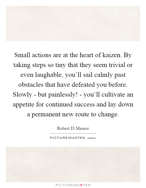 Small actions are at the heart of kaizen. By taking steps so tiny that they seem trivial or even laughable, you'll sail calmly past obstacles that have defeated you before. Slowly - but painlessly! - you'll cultivate an appetite for continued success and lay down a permanent new route to change Picture Quote #1