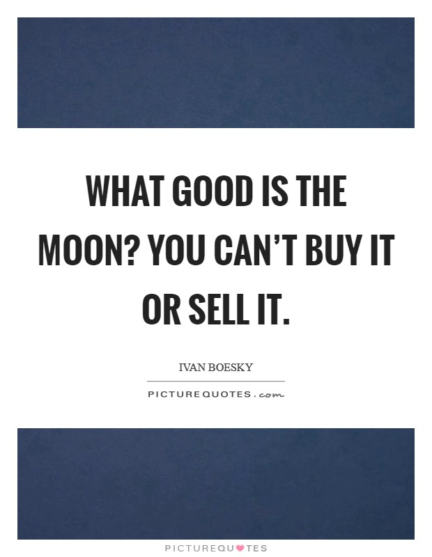What good is the Moon? You can't buy it or sell it Picture Quote #1