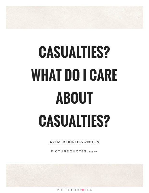 Casualties? What do I care about casualties? Picture Quote #1
