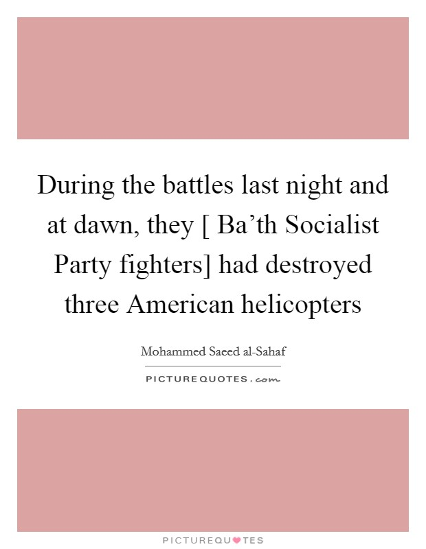 During the battles last night and at dawn, they [ Ba'th Socialist Party fighters] had destroyed three American helicopters Picture Quote #1