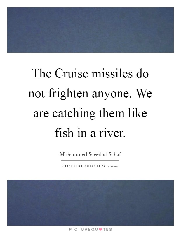 The Cruise missiles do not frighten anyone. We are catching them like fish in a river Picture Quote #1