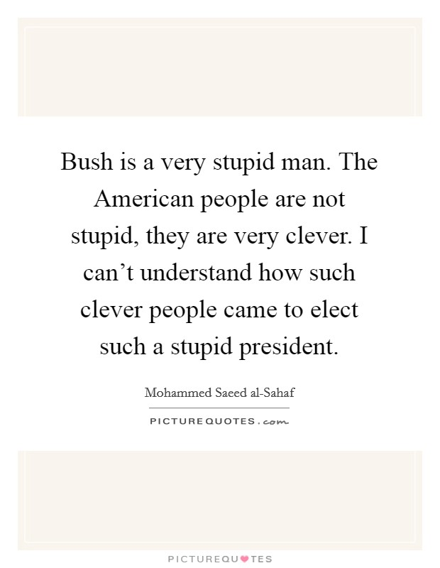 Bush is a very stupid man. The American people are not stupid, they are very clever. I can't understand how such clever people came to elect such a stupid president Picture Quote #1