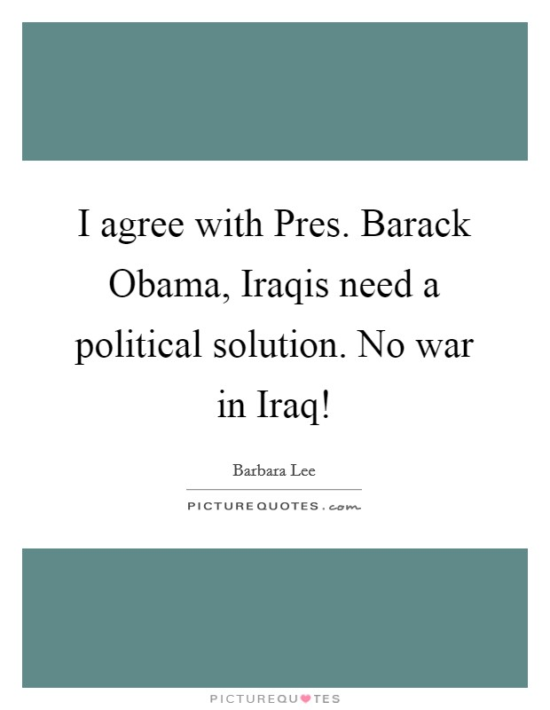 I agree with Pres. Barack Obama, Iraqis need a political solution. No war in Iraq! Picture Quote #1