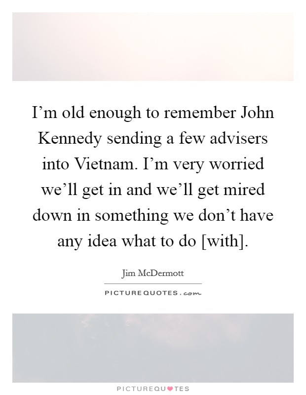 I'm old enough to remember John Kennedy sending a few advisers into Vietnam. I'm very worried we'll get in and we'll get mired down in something we don't have any idea what to do [with] Picture Quote #1