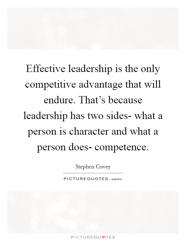 Effective leadership is the only competitive advantage that will endure. That's because leadership has two sides- what a person is character and what a person does- competence Picture Quote #1