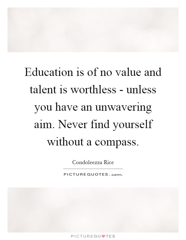 Education is of no value and talent is worthless - unless you have an unwavering aim. Never find yourself without a compass Picture Quote #1
