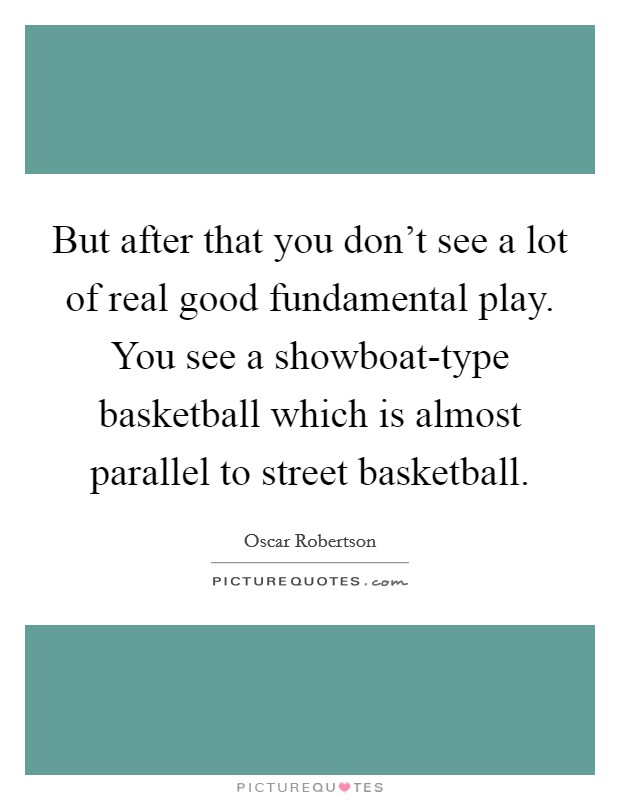 But after that you don't see a lot of real good fundamental play. You see a showboat-type basketball which is almost parallel to street basketball Picture Quote #1