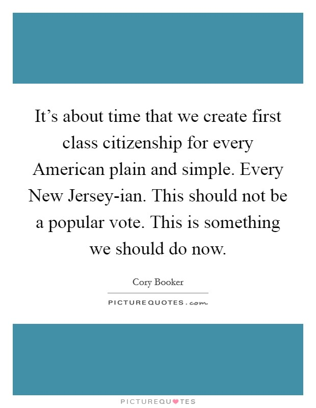 It's about time that we create first class citizenship for every American plain and simple. Every New Jersey-ian. This should not be a popular vote. This is something we should do now Picture Quote #1