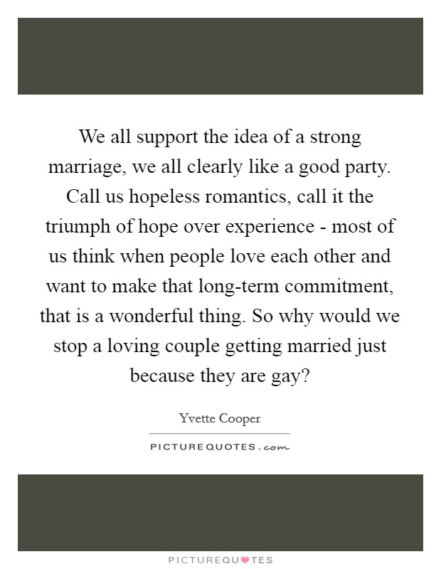 We all support the idea of a strong marriage, we all clearly like a good party. Call us hopeless romantics, call it the triumph of hope over experience - most of us think when people love each other and want to make that long-term commitment, that is a wonderful thing. So why would we stop a loving couple getting married just because they are gay? Picture Quote #1