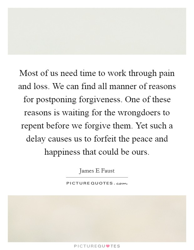 Most of us need time to work through pain and loss. We can find all manner of reasons for postponing forgiveness. One of these reasons is waiting for the wrongdoers to repent before we forgive them. Yet such a delay causes us to forfeit the peace and happiness that could be ours Picture Quote #1