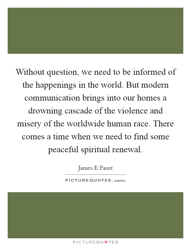 Without question, we need to be informed of the happenings in the world. But modern communication brings into our homes a drowning cascade of the violence and misery of the worldwide human race. There comes a time when we need to find some peaceful spiritual renewal Picture Quote #1