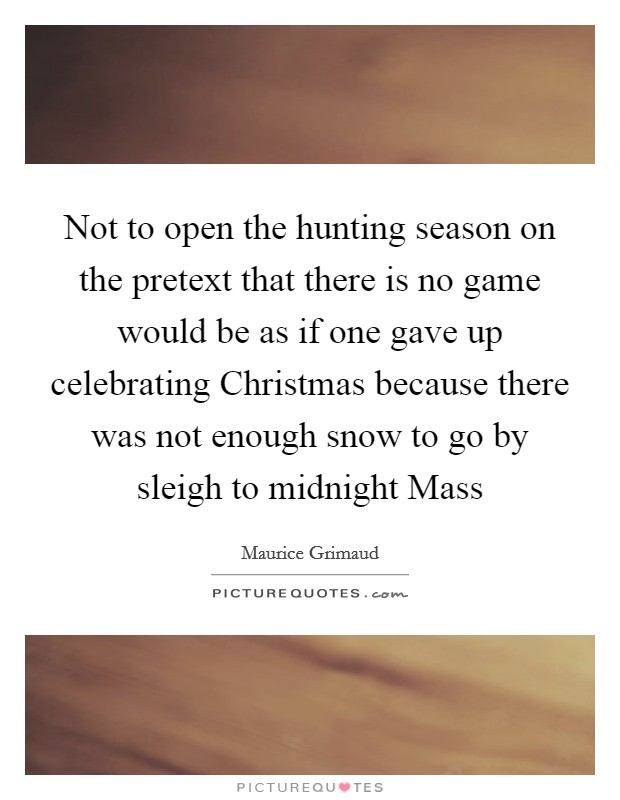 Not to open the hunting season on the pretext that there is no game would be as if one gave up celebrating Christmas because there was not enough snow to go by sleigh to midnight Mass Picture Quote #1