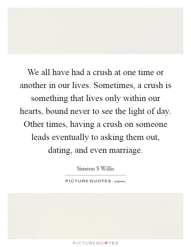 We all have had a crush at one time or another in our lives. Sometimes, a crush is something that lives only within our hearts, bound never to see the light of day. Other times, having a crush on someone leads eventually to asking them out, dating, and even marriage Picture Quote #1
