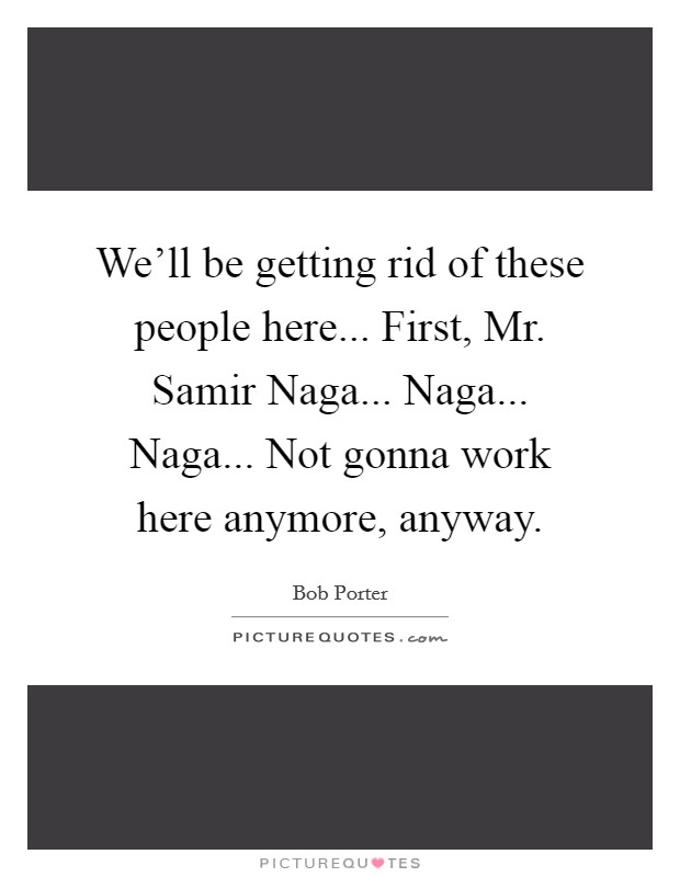 We'll be getting rid of these people here... First, Mr. Samir Naga... Naga... Naga... Not gonna work here anymore, anyway Picture Quote #1