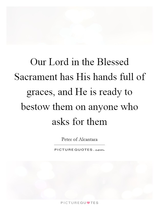 Our Lord in the Blessed Sacrament has His hands full of graces, and He is ready to bestow them on anyone who asks for them Picture Quote #1