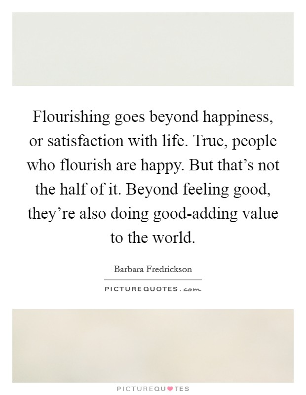 Flourishing goes beyond happiness, or satisfaction with life. True, people who flourish are happy. But that's not the half of it. Beyond feeling good, they're also doing good-adding value to the world Picture Quote #1