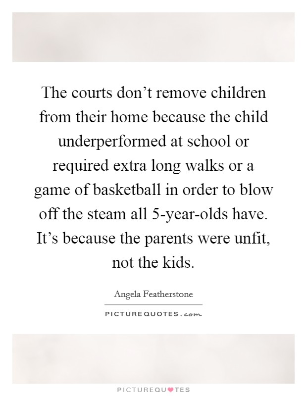 The courts don't remove children from their home because the child underperformed at school or required extra long walks or a game of basketball in order to blow off the steam all 5-year-olds have. It's because the parents were unfit, not the kids Picture Quote #1