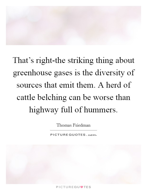 That's right-the striking thing about greenhouse gases is the diversity of sources that emit them. A herd of cattle belching can be worse than highway full of hummers Picture Quote #1