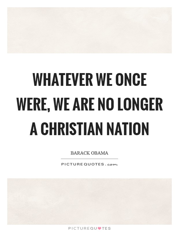 Whatever we once were, we are no longer a Christian nation Picture Quote #1