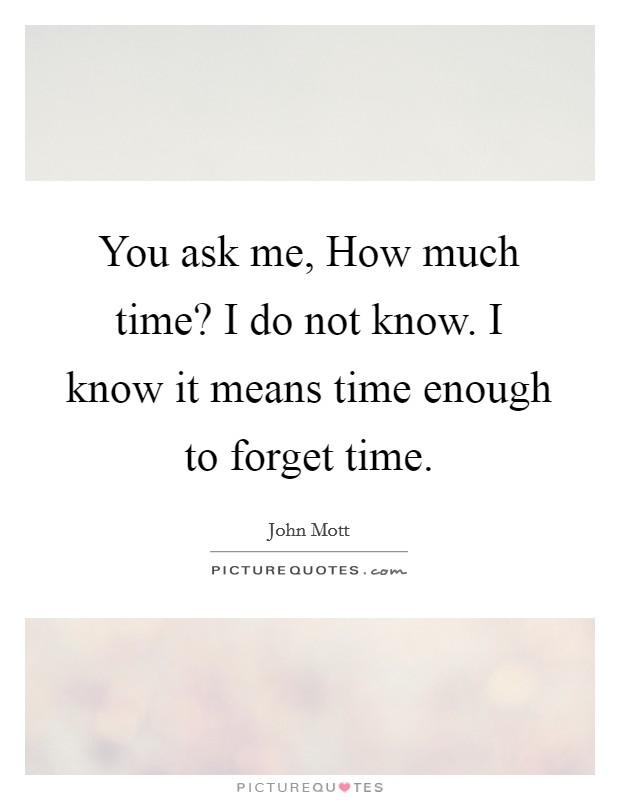 You ask me, How much time? I do not know. I know it means time enough to forget time Picture Quote #1