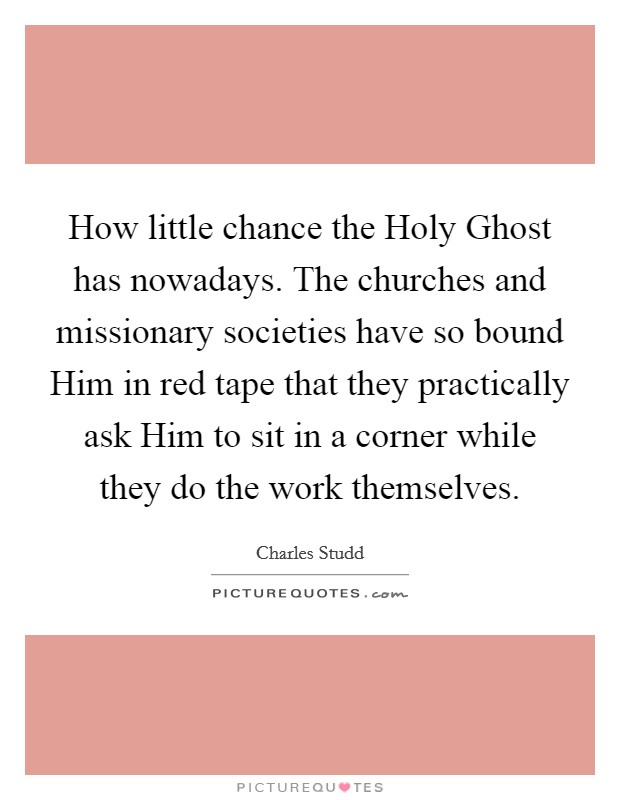 How little chance the Holy Ghost has nowadays. The churches and missionary societies have so bound Him in red tape that they practically ask Him to sit in a corner while they do the work themselves Picture Quote #1
