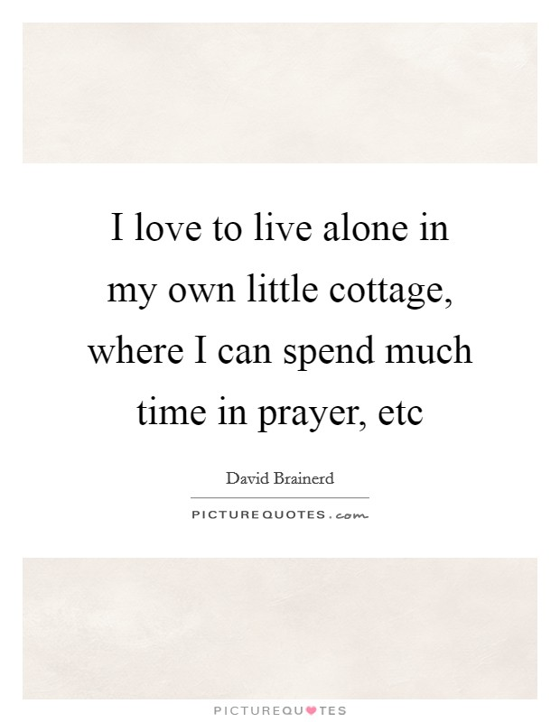I love to live alone in my own little cottage, where I can spend much time in prayer, etc Picture Quote #1