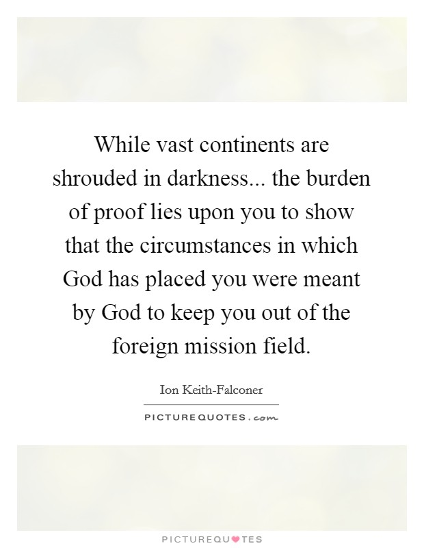While vast continents are shrouded in darkness... the burden of proof lies upon you to show that the circumstances in which God has placed you were meant by God to keep you out of the foreign mission field Picture Quote #1