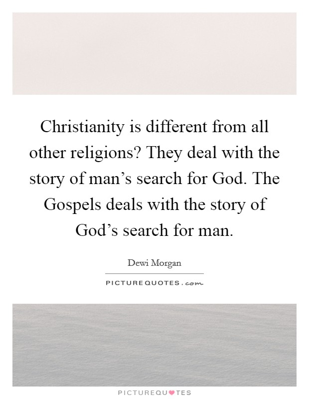 Christianity is different from all other religions? They deal with the story of man's search for God. The Gospels deals with the story of God's search for man Picture Quote #1