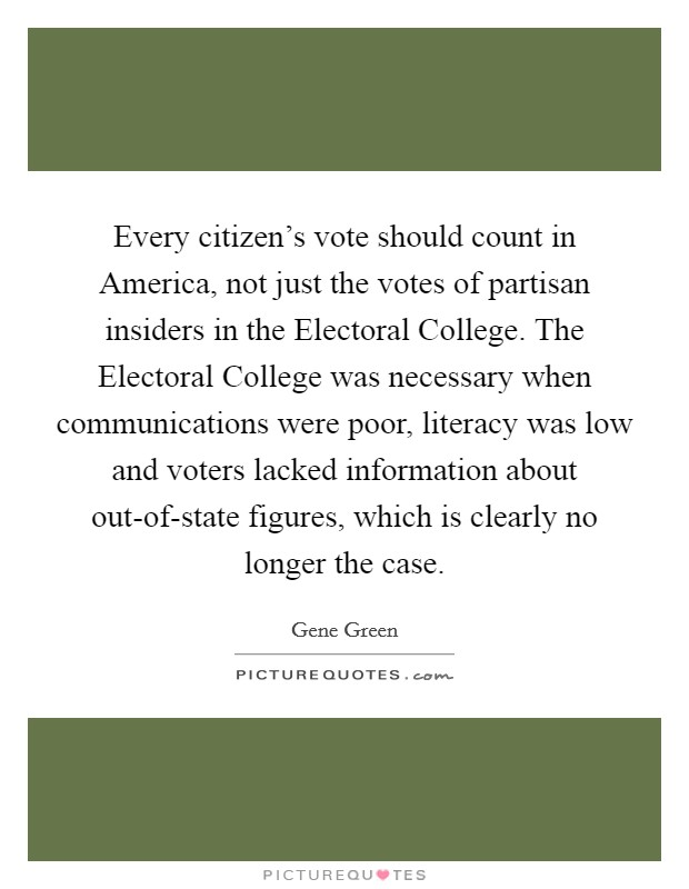 Every citizen's vote should count in America, not just the votes of partisan insiders in the Electoral College. The Electoral College was necessary when communications were poor, literacy was low and voters lacked information about out-of-state figures, which is clearly no longer the case Picture Quote #1