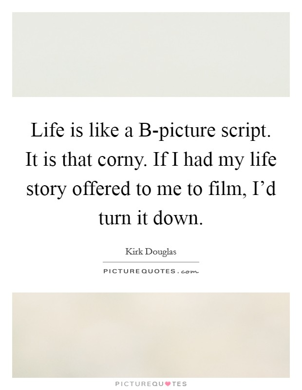 Life is like a B-picture script. It is that corny. If I had my life story offered to me to film, I'd turn it down Picture Quote #1