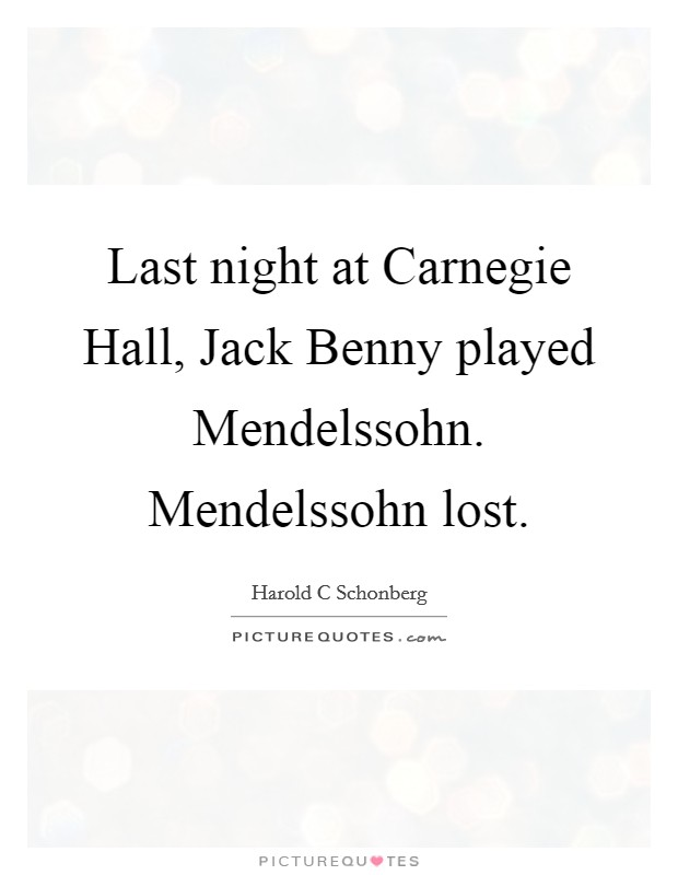 Last night at Carnegie Hall, Jack Benny played Mendelssohn. Mendelssohn lost Picture Quote #1