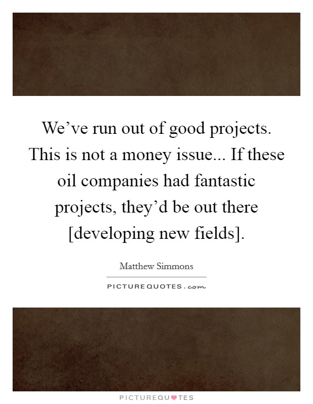 We've run out of good projects. This is not a money issue... If these oil companies had fantastic projects, they'd be out there [developing new fields] Picture Quote #1