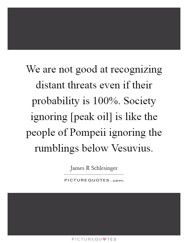 We are not good at recognizing distant threats even if their probability is 100%. Society ignoring [peak oil] is like the people of Pompeii ignoring the rumblings below Vesuvius Picture Quote #1