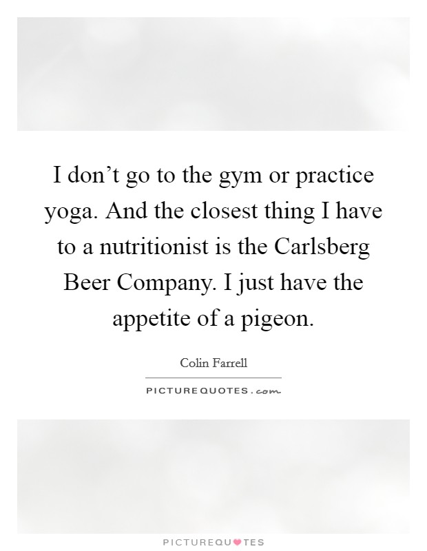 I don't go to the gym or practice yoga. And the closest thing I have to a nutritionist is the Carlsberg Beer Company. I just have the appetite of a pigeon Picture Quote #1