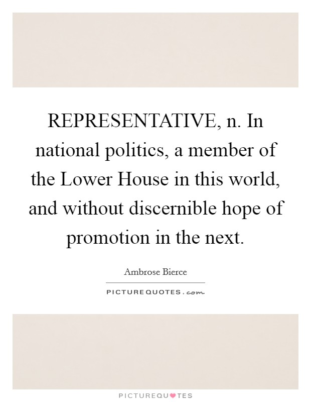 REPRESENTATIVE, n. In national politics, a member of the Lower House in this world, and without discernible hope of promotion in the next Picture Quote #1