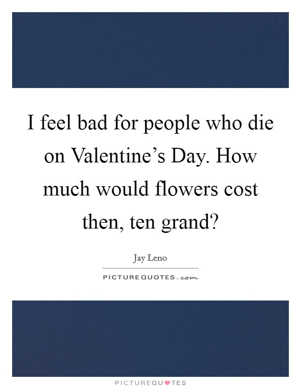 I feel bad for people who die on Valentine's Day. How much would flowers cost then, ten grand? Picture Quote #1