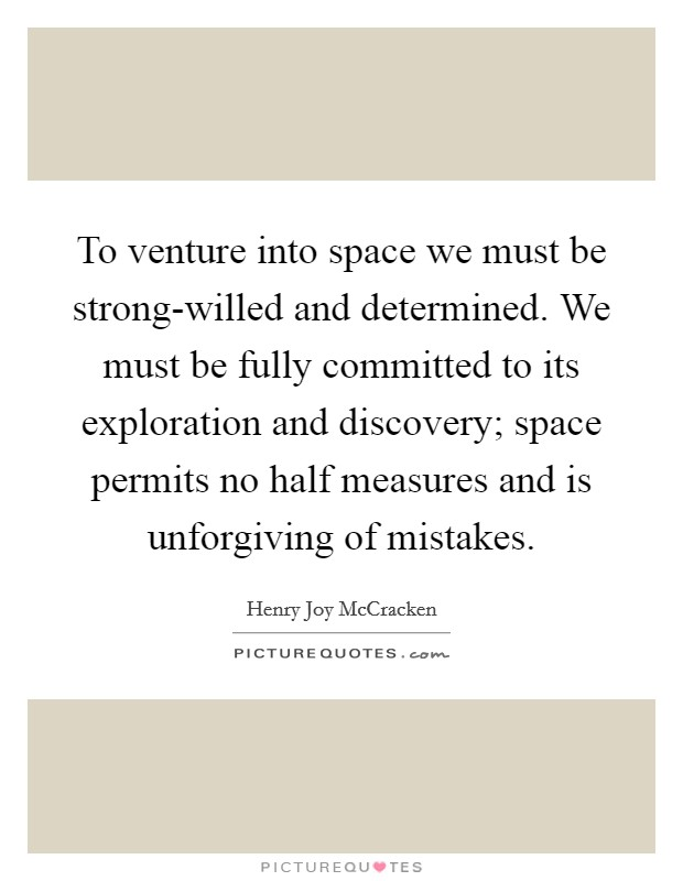 To venture into space we must be strong-willed and determined. We must be fully committed to its exploration and discovery; space permits no half measures and is unforgiving of mistakes Picture Quote #1