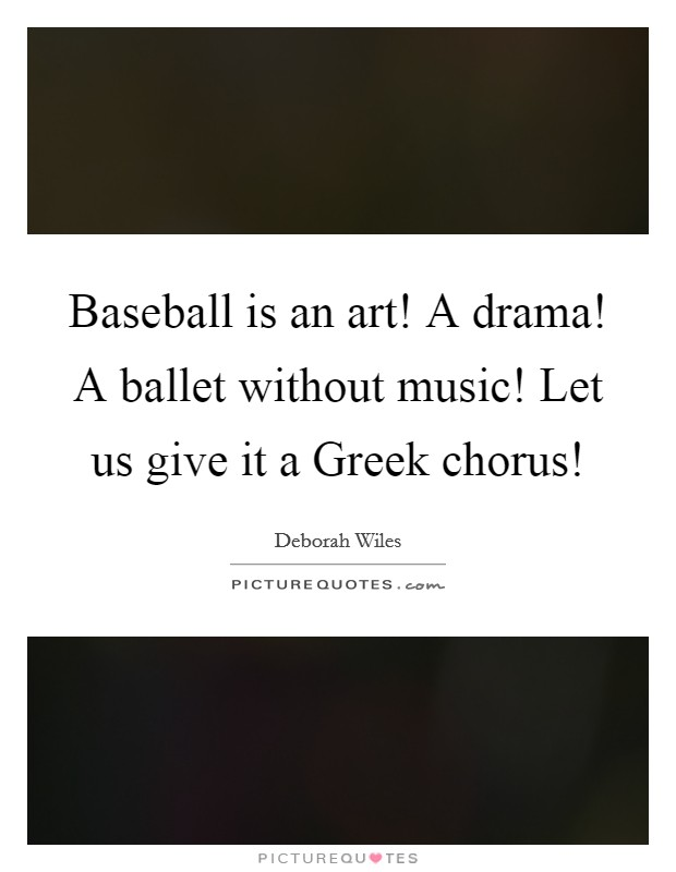 Baseball is an art! A drama! A ballet without music! Let us give it a Greek chorus! Picture Quote #1