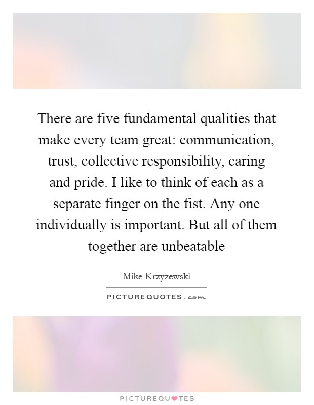 There are five fundamental qualities that make every team great: communication, trust, collective responsibility, caring and pride. I like to think of each as a separate finger on the fist. Any one individually is important. But all of them together are unbeatable Picture Quote #1