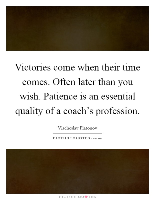 Victories come when their time comes. Often later than you wish. Patience is an essential quality of a coach's profession Picture Quote #1